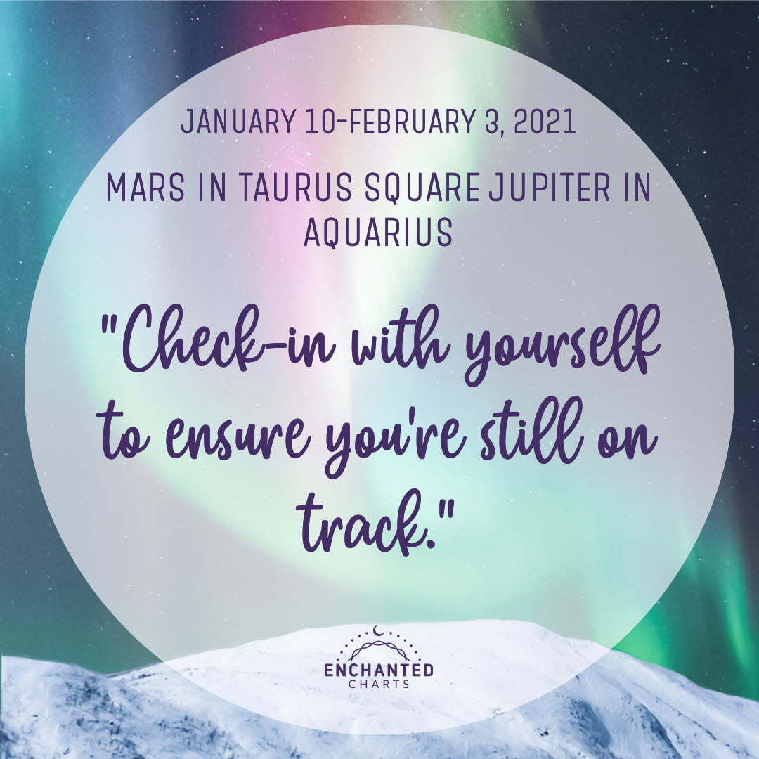 Mars in Taurus square Jupiter in Capricorn. Check-in with yourself to ensure you're still on track.